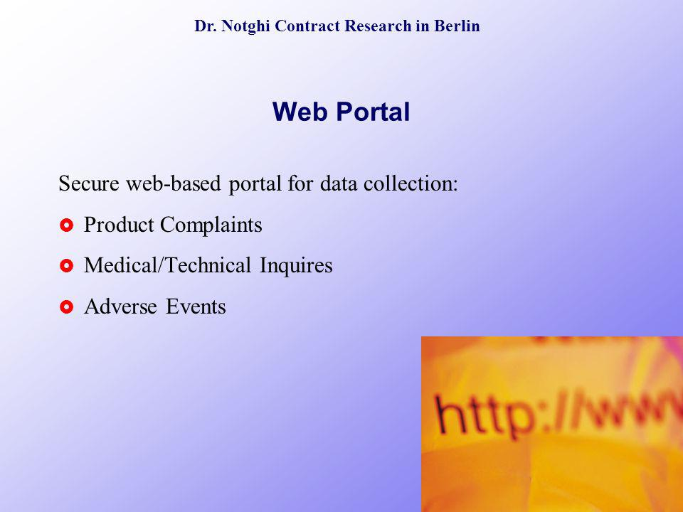 Dr. Notghi Contract Research in Berlin Web Portal Secure web-based portal for data collection: Product Complaints Medical/Technical Inquires Adverse E