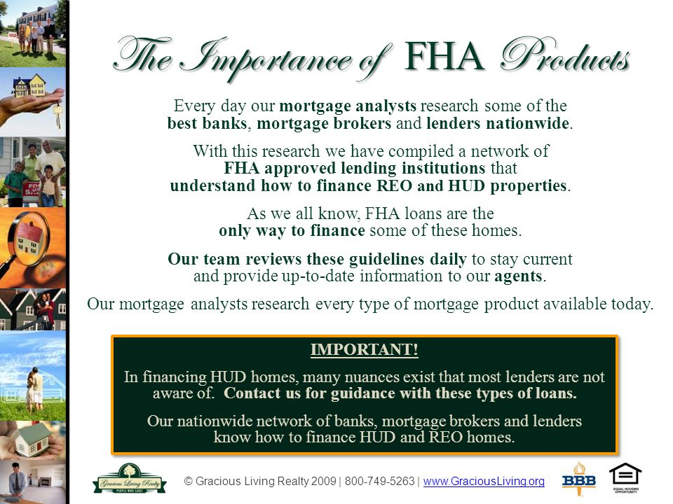 © Gracious Living Realty 2009 | 800-749-5263 | www.GraciousLiving.orgwww.GraciousLiving.org The Importance of FHA Products Every day our mortgage analysts research some of the best banks, mortgage brokers and lenders nationwide.