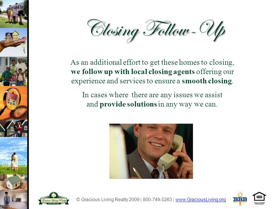 © Gracious Living Realty 2009 | 800-749-5263 | www.GraciousLiving.orgwww.GraciousLiving.org Closing Follow-Up As an additional effort to get these homes to closing, we follow up with local closing agents offering our experience and services to ensure a smooth closing.