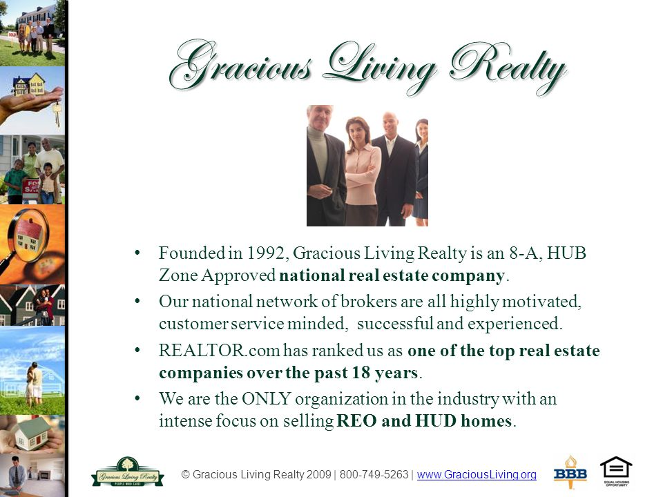 © Gracious Living Realty 2009 | 800-749-5263 | www.GraciousLiving.orgwww.GraciousLiving.org Vision, Teamwork, Success Leadership Systems Accountability Proven leaders in the industry, we have developed specific systems and marketing programs which increase the sales of REO and HUD homes.