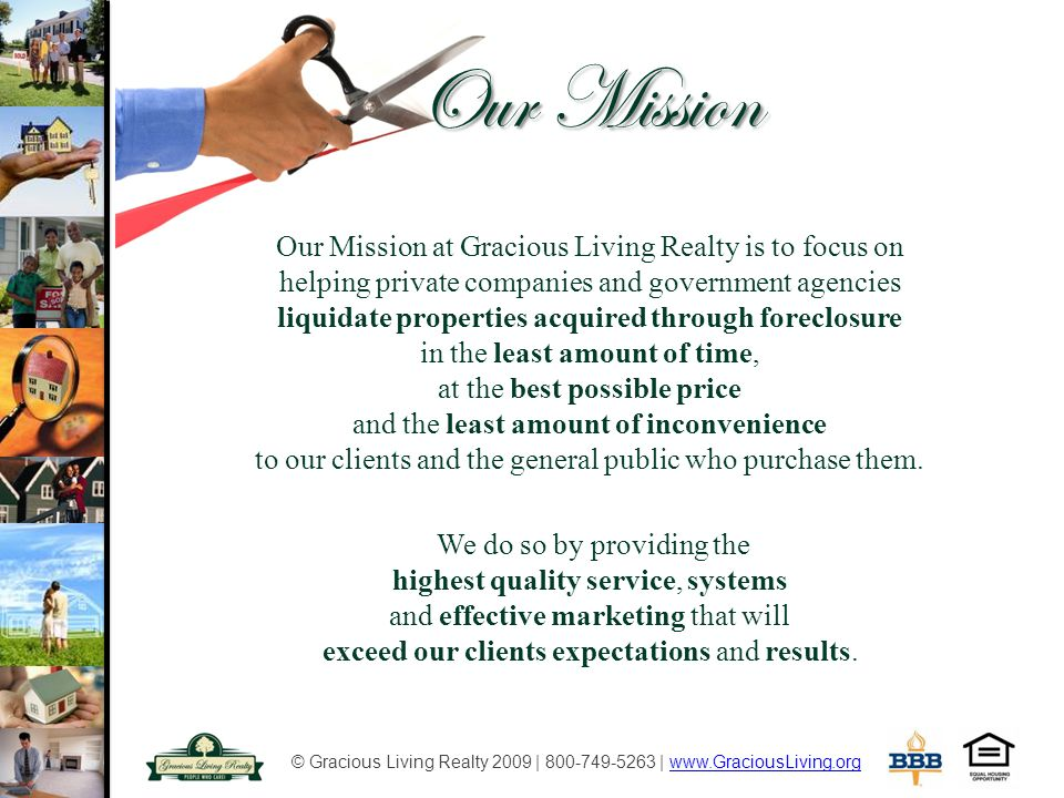 © Gracious Living Realty 2009 | 800-749-5263 | www.GraciousLiving.orgwww.GraciousLiving.org Our Mission Our Mission at Gracious Living Realty is to focus on helping private companies and government agencies liquidate properties acquired through foreclosure in the least amount of time, at the best possible price and the least amount of inconvenience to our clients and the general public who purchase them.