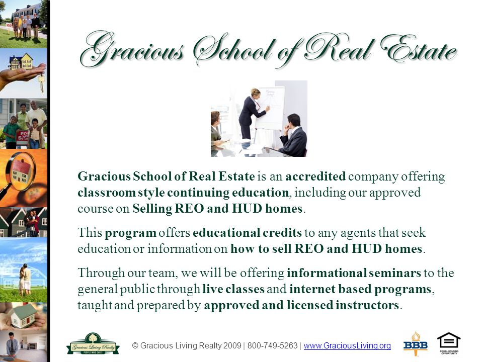 © Gracious Living Realty 2009 | 800-749-5263 | www.GraciousLiving.orgwww.GraciousLiving.org Gracious School of Real Estate Gracious School of Real Estate is an accredited company offering classroom style continuing education, including our approved course on Selling REO and HUD homes.