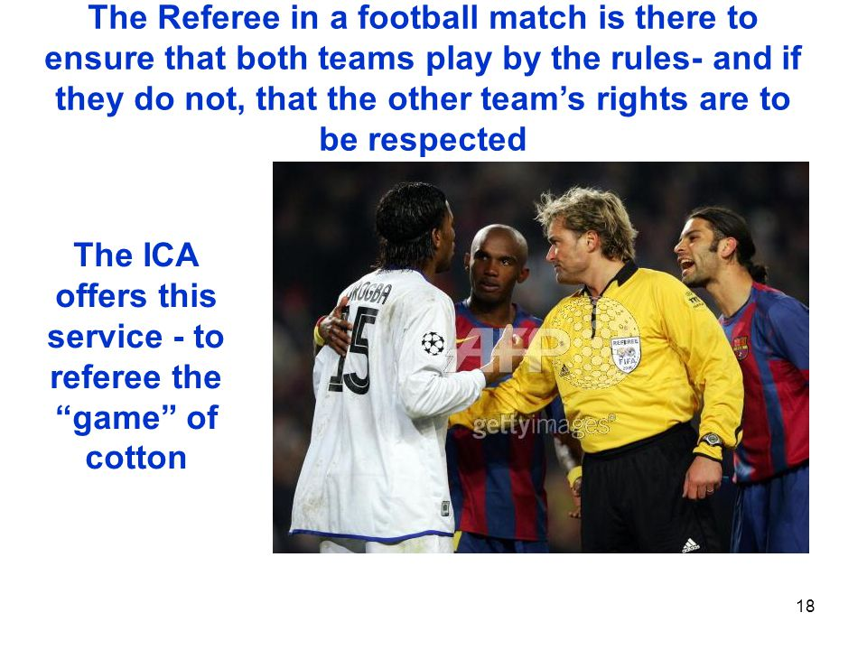 18 The Referee in a football match is there to ensure that both teams play by the rules- and if they do not, that the other teams rights are to be respected The ICA offers this service - to referee the game of cotton
