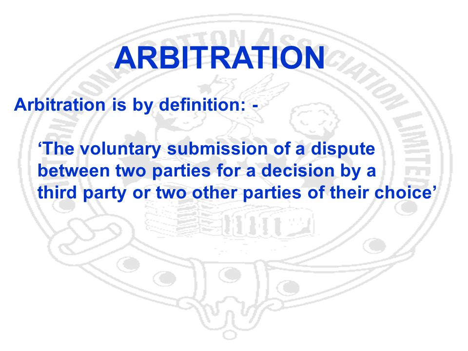 22 Arbitration is by definition: - The voluntary submission of a dispute between two parties for a decision by a third party or two other parties of their choice ARBITRATION