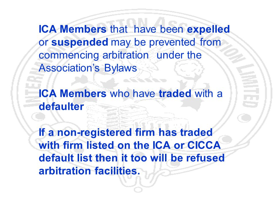 32 ICA Members that have been expelled or suspended may be prevented from commencing arbitration under the Associations Bylaws ICA Members who have traded with a defaulter If a non-registered firm has traded with firm listed on the ICA or CICCA default list then it too will be refused arbitration facilities.