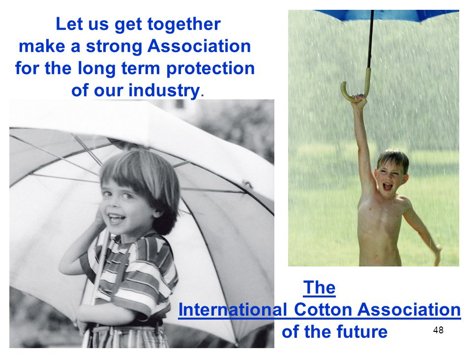 48 The International Cotton Association of the future Let us get together make a strong Association for the long term protection of our industry.