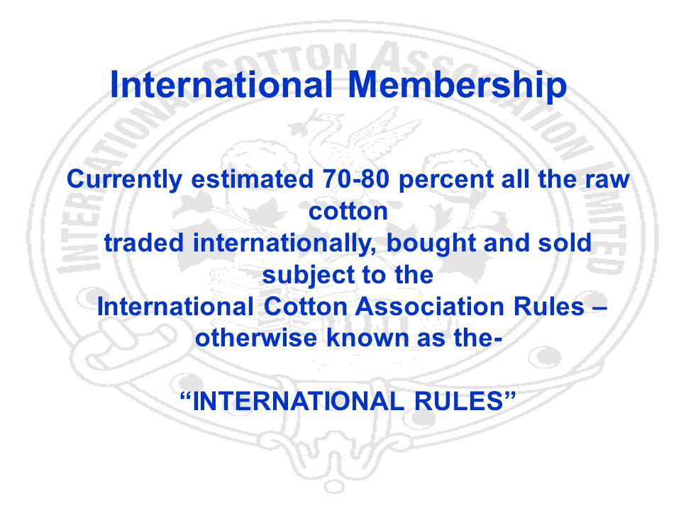 5 International Membership Currently estimated 70-80 percent all the raw cotton traded internationally, bought and sold subject to the International Cotton Association Rules – otherwise known as the- INTERNATIONAL RULES
