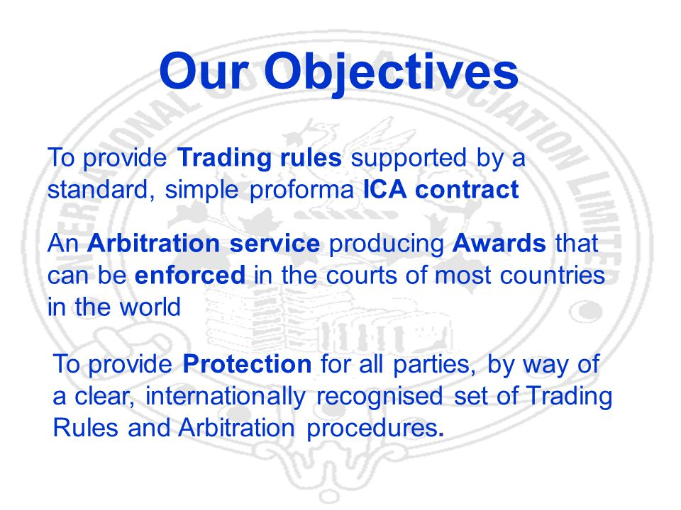 8 Our Objectives To provide Trading rules supported by a standard, simple proforma ICA contract An Arbitration service producing Awards that can be enforced in the courts of most countries in the world To provide Protection for all parties, by way of a clear, internationally recognised set of Trading Rules and Arbitration procedures.