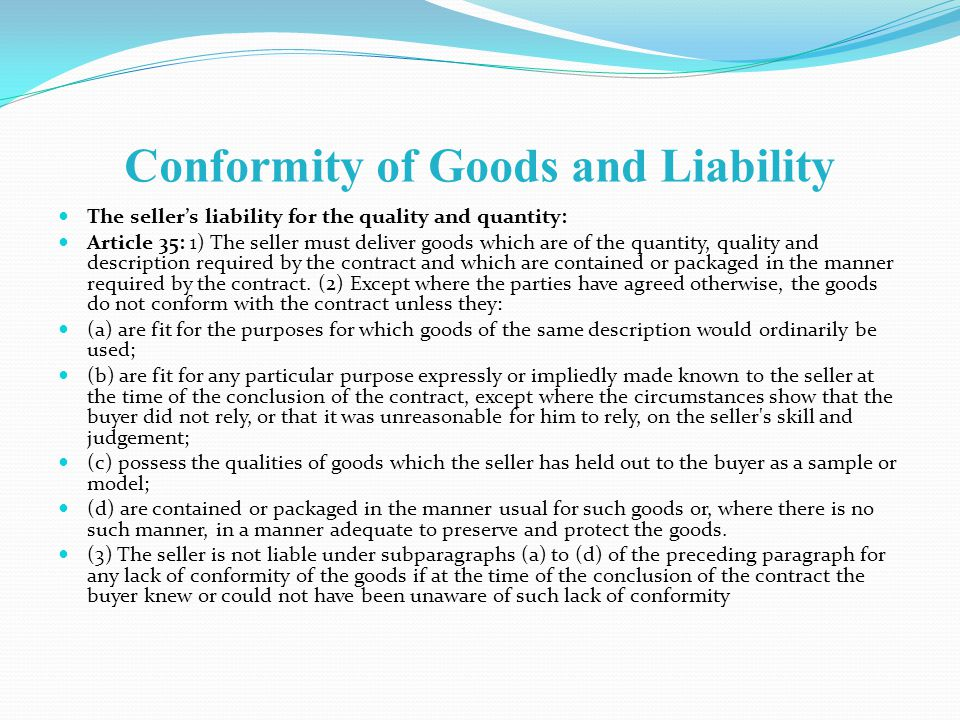 Conformity of Goods and Liability The sellers liability for the quality and quantity: Article 35: 1) The seller must deliver goods which are of the quantity, quality and description required by the contract and which are contained or packaged in the manner required by the contract.