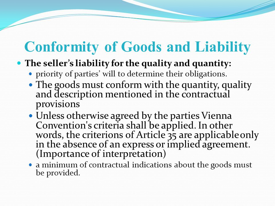 Conformity of Goods and Liability The sellers liability for the quality and quantity: priority of parties will to determine their obligations.