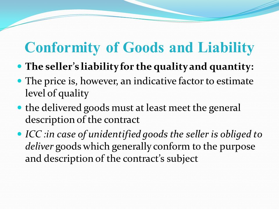 Conformity of Goods and Liability The sellers liability for the quality and quantity: The price is, however, an indicative factor to estimate level of quality the delivered goods must at least meet the general description of the contract ICC :in case of unidentified goods the seller is obliged to deliver goods which generally conform to the purpose and description of the contracts subject