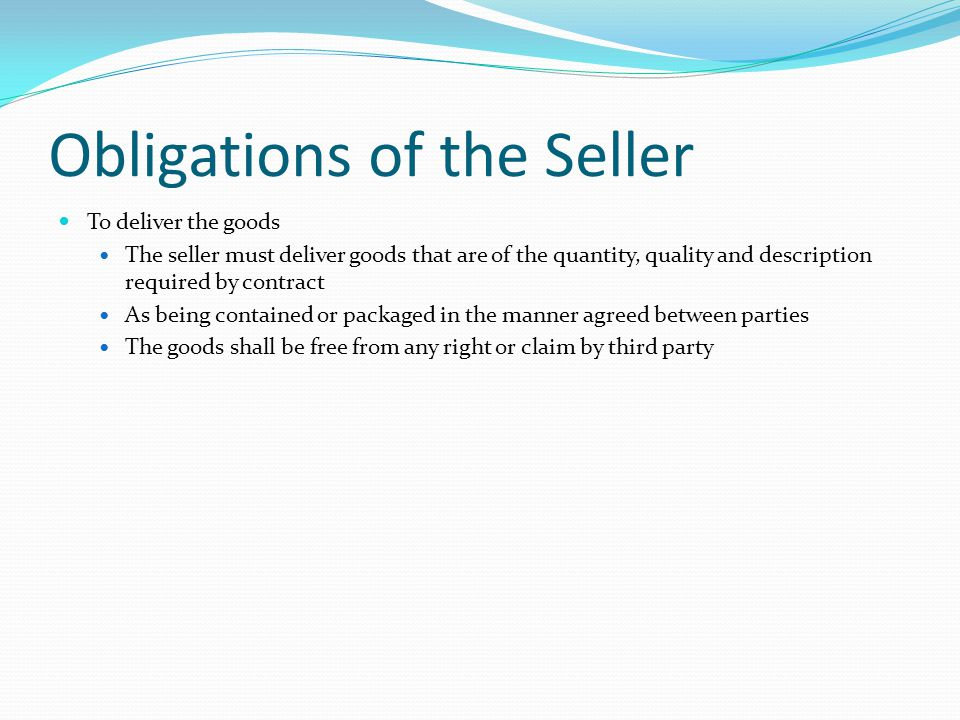 Obligations of the Seller To deliver the goods The seller must deliver goods that are of the quantity, quality and description required by contract As being contained or packaged in the manner agreed between parties The goods shall be free from any right or claim by third party