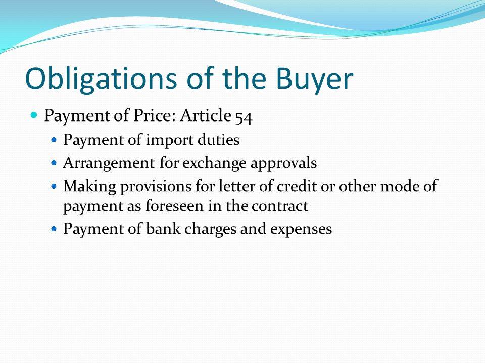 Obligations of the Buyer Payment of Price: Article 54 Payment of import duties Arrangement for exchange approvals Making provisions for letter of credit or other mode of payment as foreseen in the contract Payment of bank charges and expenses