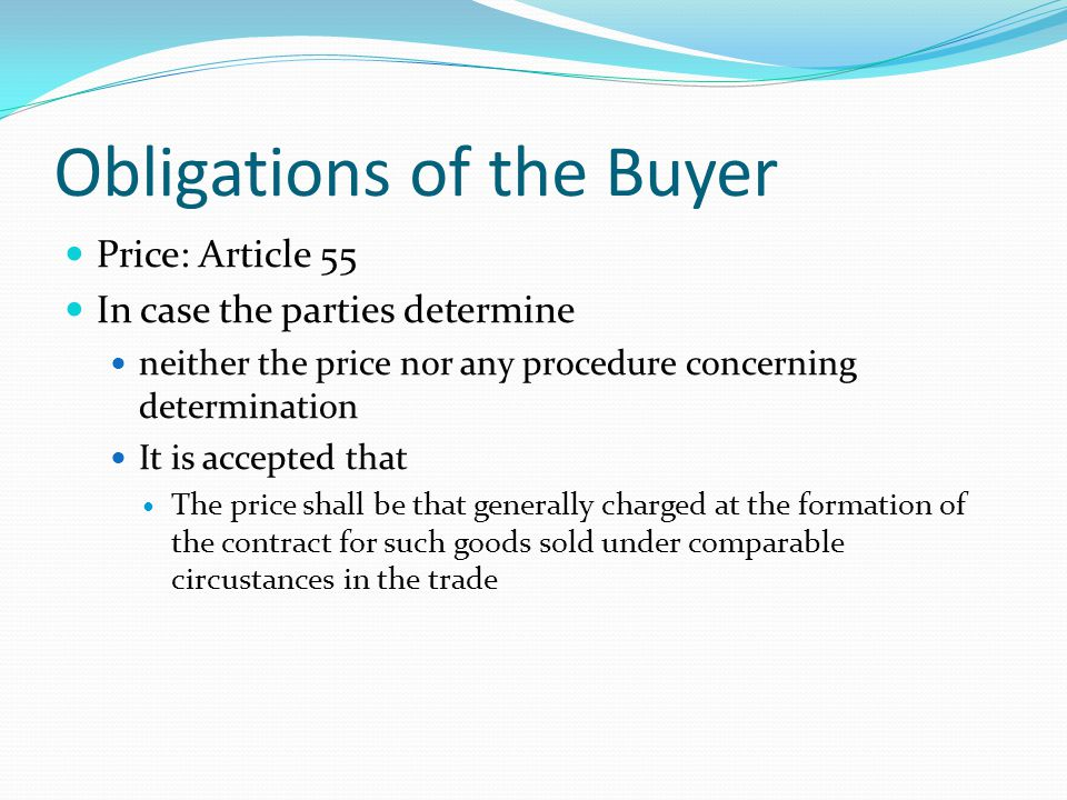 Obligations of the Buyer Price: Article 55 In case the parties determine neither the price nor any procedure concerning determination It is accepted that The price shall be that generally charged at the formation of the contract for such goods sold under comparable circustances in the trade