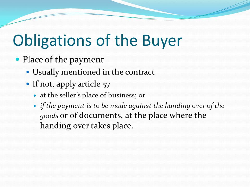 Obligations of the Buyer Place of the payment Usually mentioned in the contract If not, apply article 57 at the sellers place of business; or if the payment is to be made against the handing over of the goods or of documents, at the place where the handing over takes place.