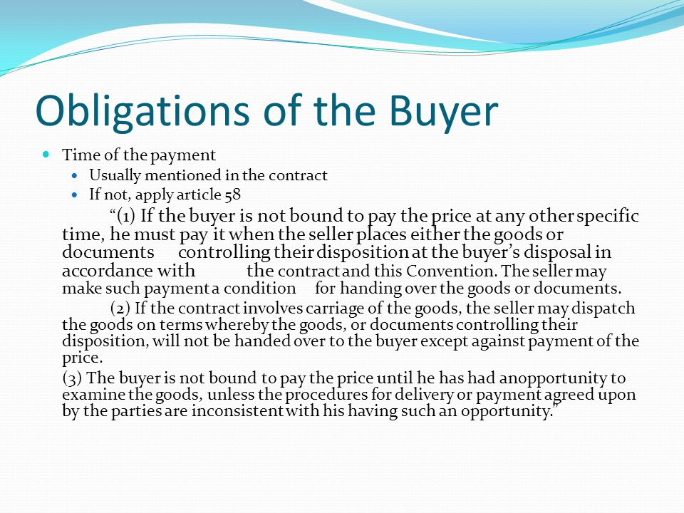 Obligations of the Buyer Time of the payment Usually mentioned in the contract If not, apply article 58 (1) If the buyer is not bound to pay the price at any other specific time, he must pay it when the seller places either the goods or documents controlling their disposition at the buyers disposal in accordance with the contract and this Convention.