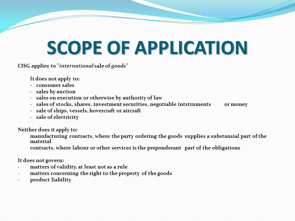 SCOPE OF APPLICATION CISG applies to international sale of goods It does not apply to: -consumer sales -sales by auction -sales on execution or otherwise by authority of law -sales of stocks, shares, investment securities, negotiable intstruments or money -sale of ships, vessels, hovercraft or aircraft -sale of electricity Neither does it apply to: manufacturing contracts, where the party ordering the goods supplies a substansial part of the material contracts, where labour or other services is the preponderant part of the obligations It does not govern: -matters of validity, at least not as a rule -matters concerning the right to the property of the goods -product liability