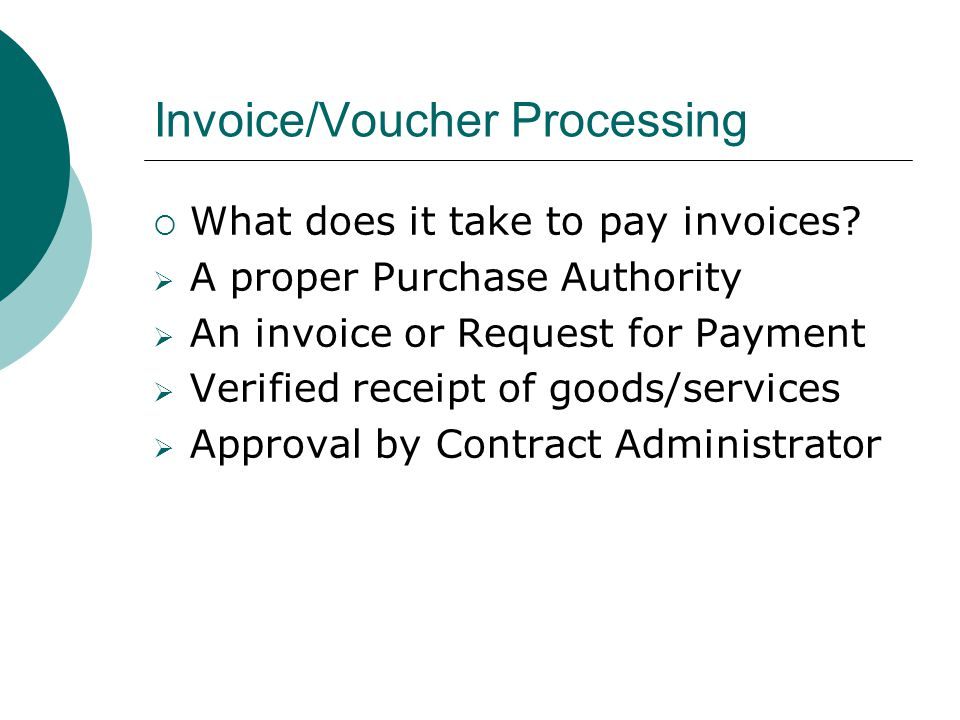 Invoice/Voucher Processing What does it take to pay invoices? A proper Purchase Authority An invoice or Request for Payment Verified receipt of goods/