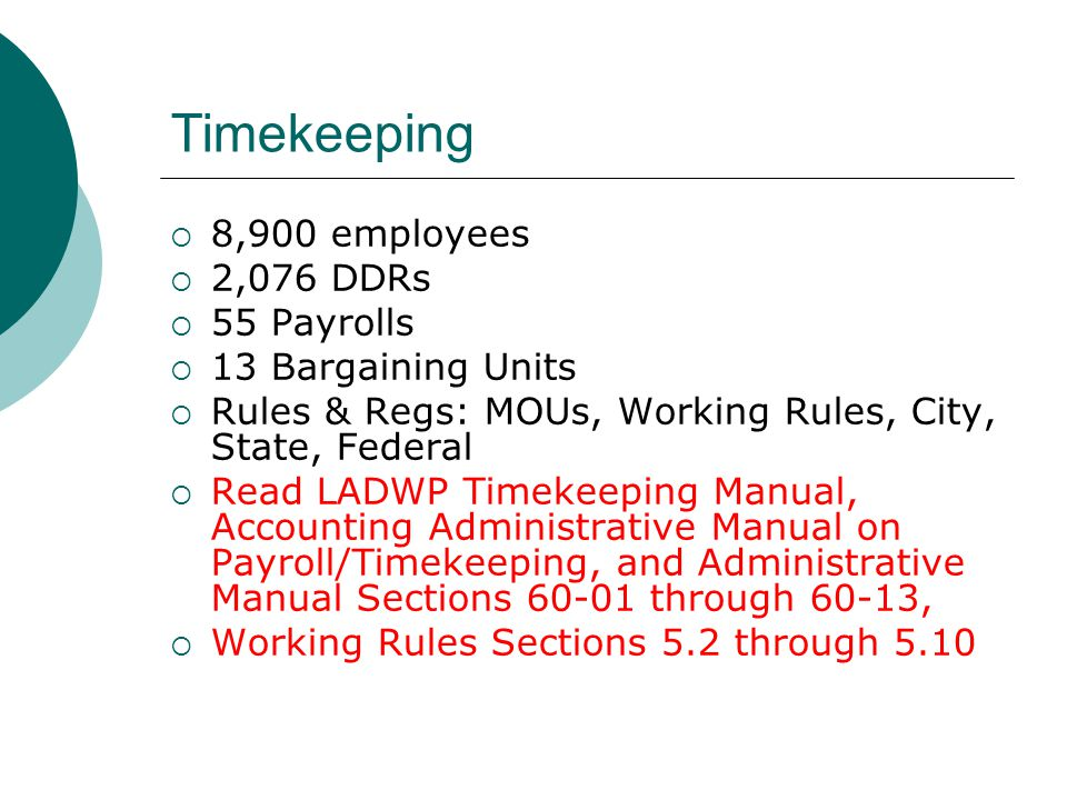 Timekeeping 8,900 employees 2,076 DDRs 55 Payrolls 13 Bargaining Units Rules & Regs: MOUs, Working Rules, City, State, Federal Read LADWP Timekeeping