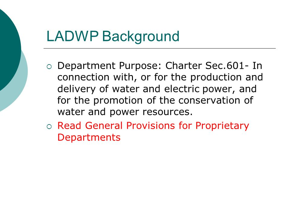 LADWP Background Department Purpose: Charter Sec.601- In connection with, or for the production and delivery of water and electric power, and for the promotion of the conservation of water and power resources.