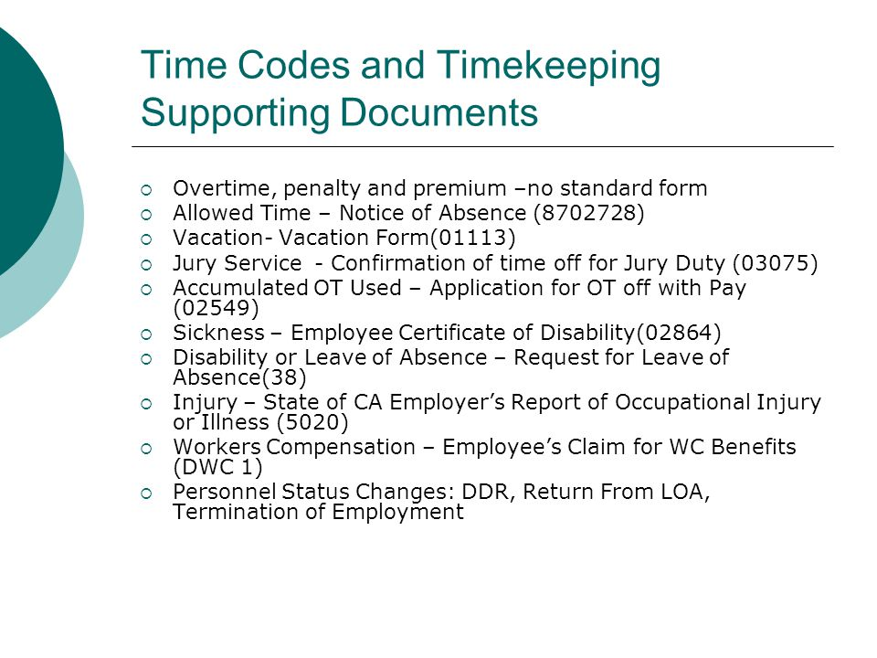 Time Codes and Timekeeping Supporting Documents Overtime, penalty and premium –no standard form Allowed Time – Notice of Absence (8702728) Vacation- Vacation Form(01113) Jury Service - Confirmation of time off for Jury Duty (03075) Accumulated OT Used – Application for OT off with Pay (02549) Sickness – Employee Certificate of Disability(02864) Disability or Leave of Absence – Request for Leave of Absence(38) Injury – State of CA Employers Report of Occupational Injury or Illness (5020) Workers Compensation – Employees Claim for WC Benefits (DWC 1) Personnel Status Changes: DDR, Return From LOA, Termination of Employment