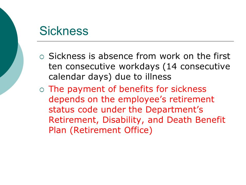 Sickness Sickness is absence from work on the first ten consecutive workdays (14 consecutive calendar days) due to illness The payment of benefits for sickness depends on the employees retirement status code under the Departments Retirement, Disability, and Death Benefit Plan (Retirement Office)