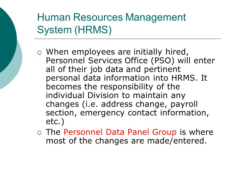 Human Resources Management System (HRMS) When employees are initially hired, Personnel Services Office (PSO) will enter all of their job data and pert