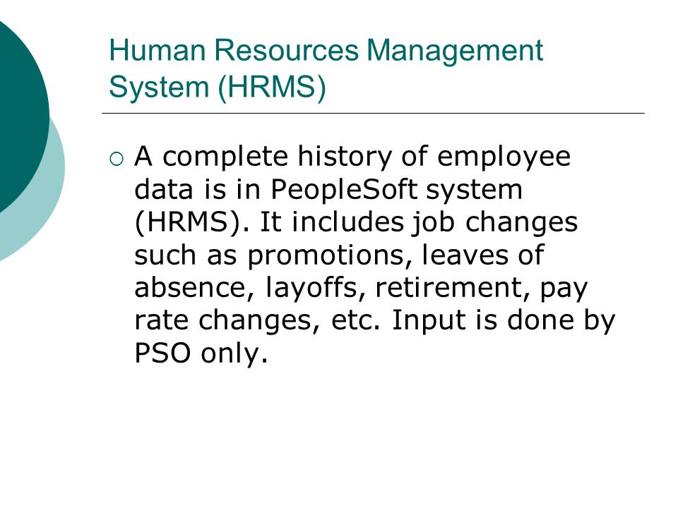 Human Resources Management System (HRMS) A complete history of employee data is in PeopleSoft system (HRMS). It includes job changes such as promotion