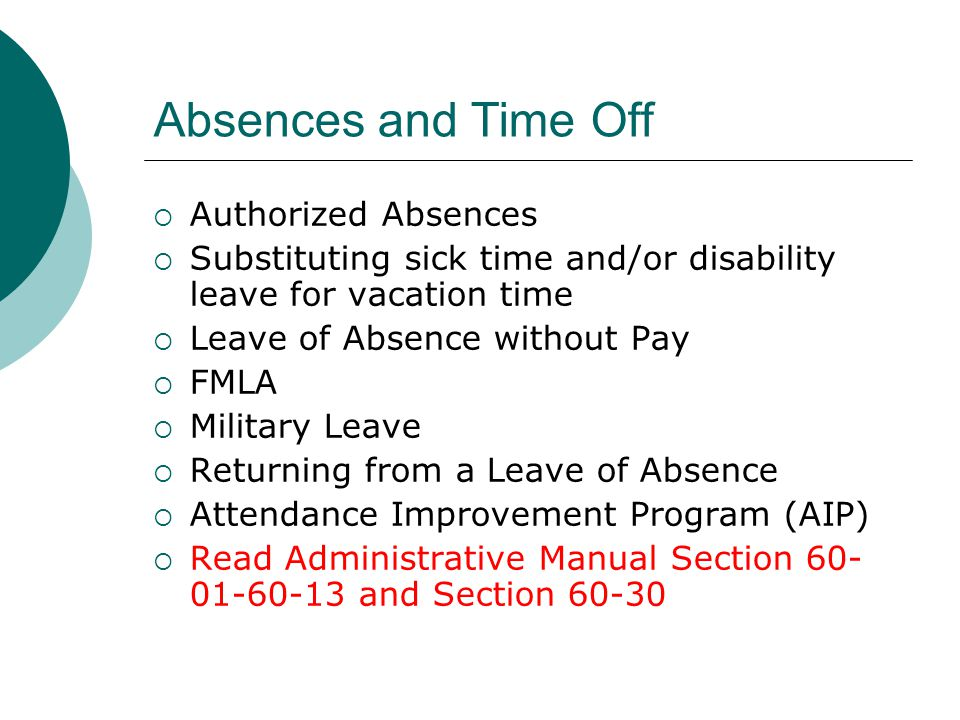Absences and Time Off Authorized Absences Substituting sick time and/or disability leave for vacation time Leave of Absence without Pay FMLA Military Leave Returning from a Leave of Absence Attendance Improvement Program (AIP) Read Administrative Manual Section 60- 01-60-13 and Section 60-30