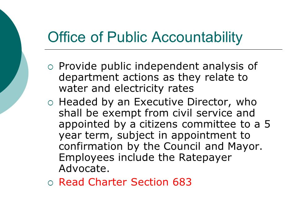 Office of Public Accountability Provide public independent analysis of department actions as they relate to water and electricity rates Headed by an Executive Director, who shall be exempt from civil service and appointed by a citizens committee to a 5 year term, subject in appointment to confirmation by the Council and Mayor.
