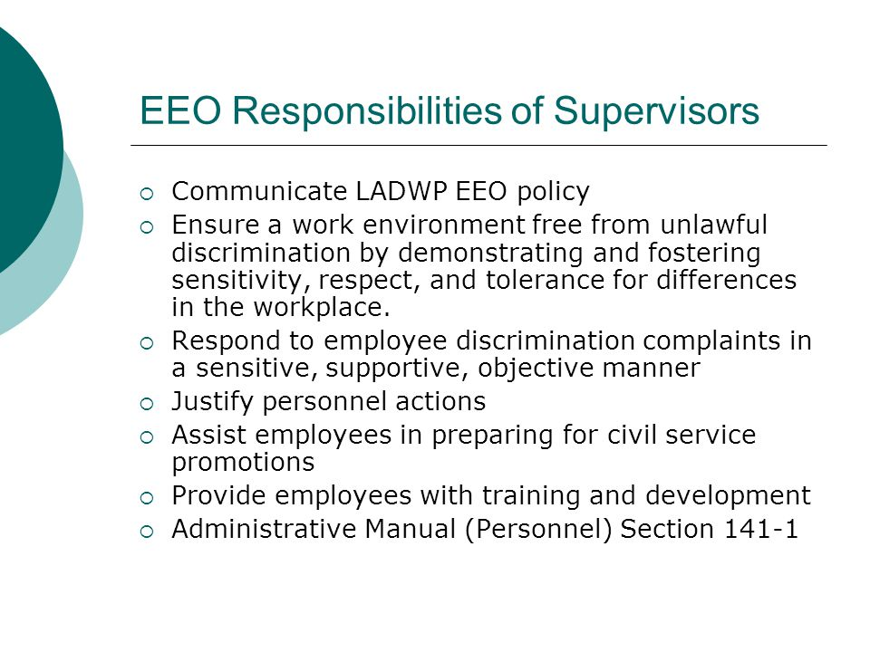 EEO Responsibilities of Supervisors Communicate LADWP EEO policy Ensure a work environment free from unlawful discrimination by demonstrating and fostering sensitivity, respect, and tolerance for differences in the workplace.