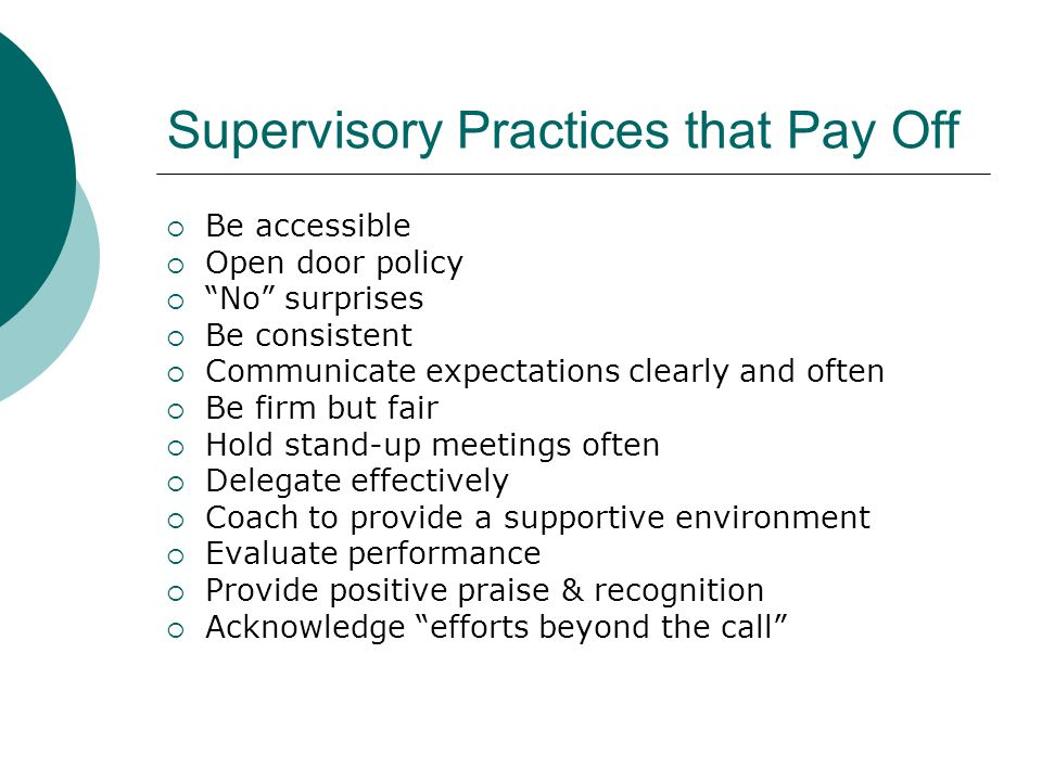 Supervisory Practices that Pay Off Be accessible Open door policy No surprises Be consistent Communicate expectations clearly and often Be firm but fa