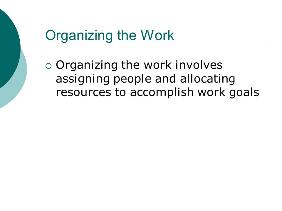 Organizing the Work Organizing the work involves assigning people and allocating resources to accomplish work goals