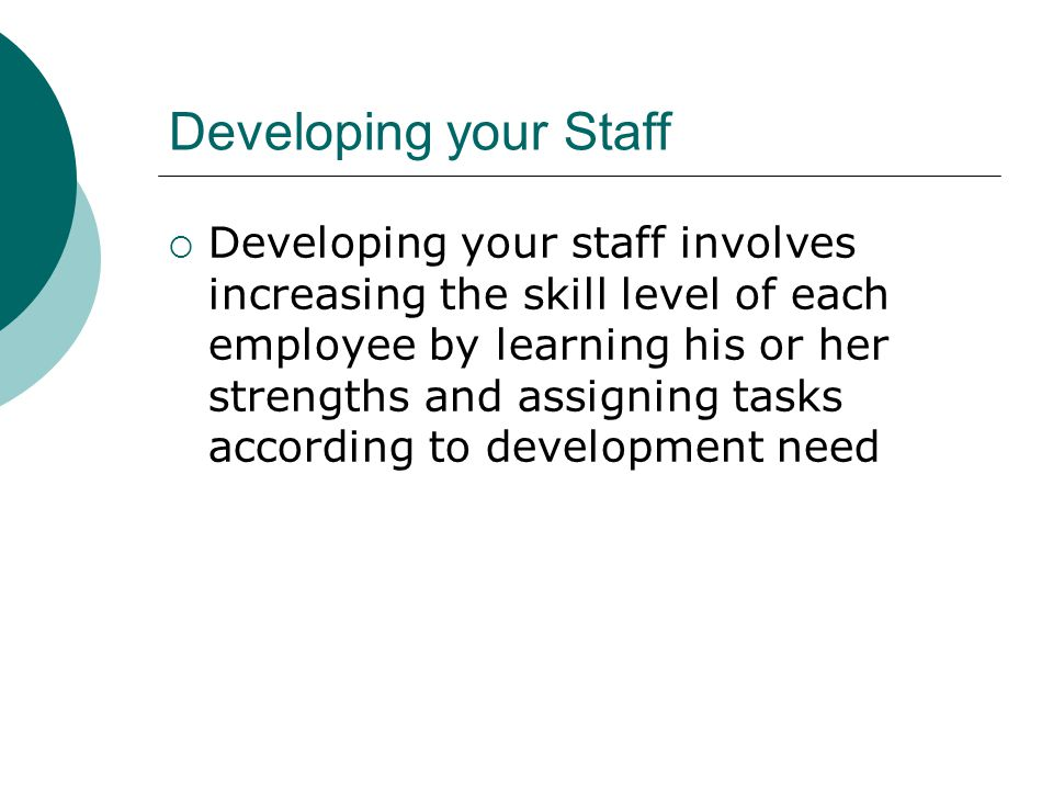 Developing your Staff Developing your staff involves increasing the skill level of each employee by learning his or her strengths and assigning tasks according to development need