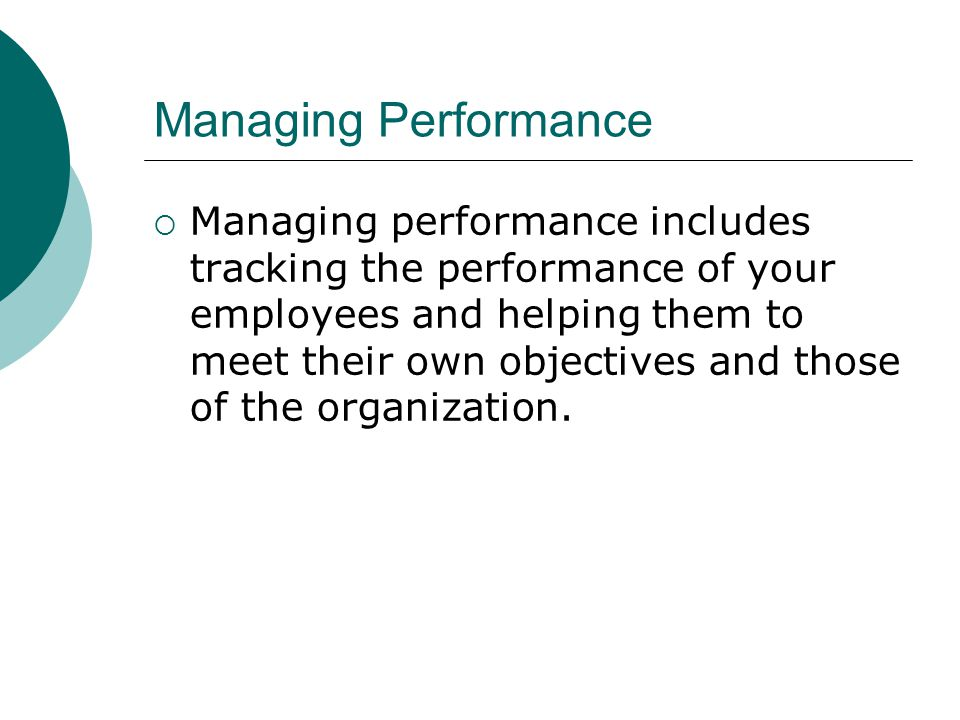 Managing Performance Managing performance includes tracking the performance of your employees and helping them to meet their own objectives and those
