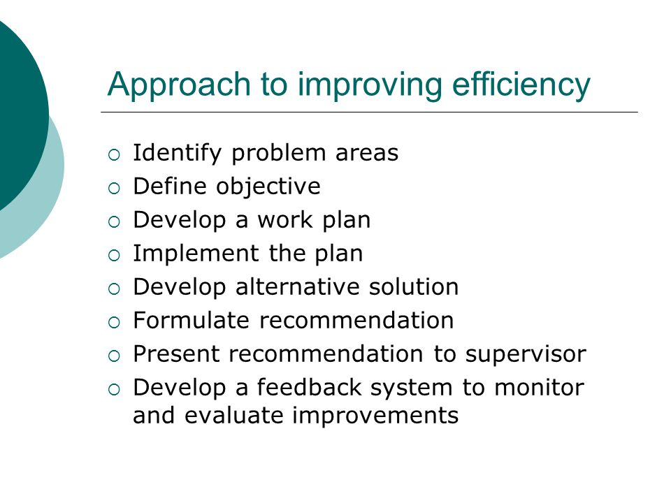 Approach to improving efficiency Identify problem areas Define objective Develop a work plan Implement the plan Develop alternative solution Formulate recommendation Present recommendation to supervisor Develop a feedback system to monitor and evaluate improvements