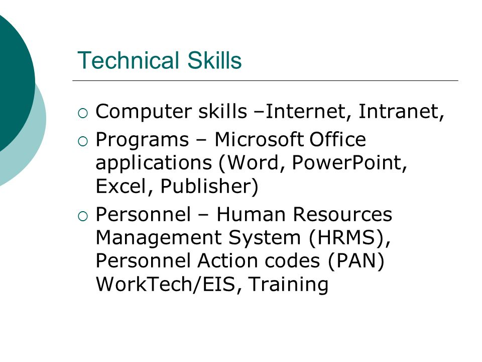 Technical Skills Computer skills –Internet, Intranet, Programs – Microsoft Office applications (Word, PowerPoint, Excel, Publisher) Personnel – Human