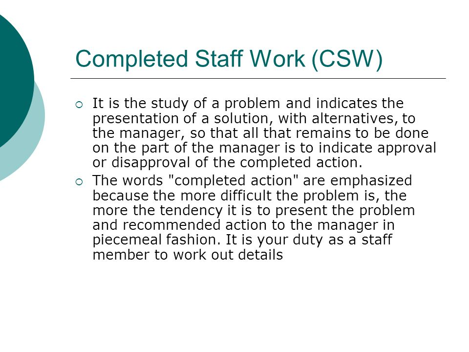 Completed Staff Work (CSW) It is the study of a problem and indicates the presentation of a solution, with alternatives, to the manager, so that all that remains to be done on the part of the manager is to indicate approval or disapproval of the completed action.