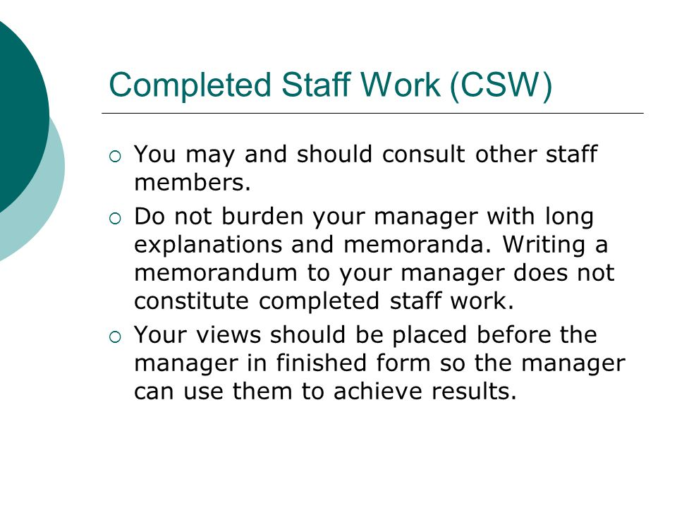 Completed Staff Work (CSW) You may and should consult other staff members. Do not burden your manager with long explanations and memoranda. Writing a