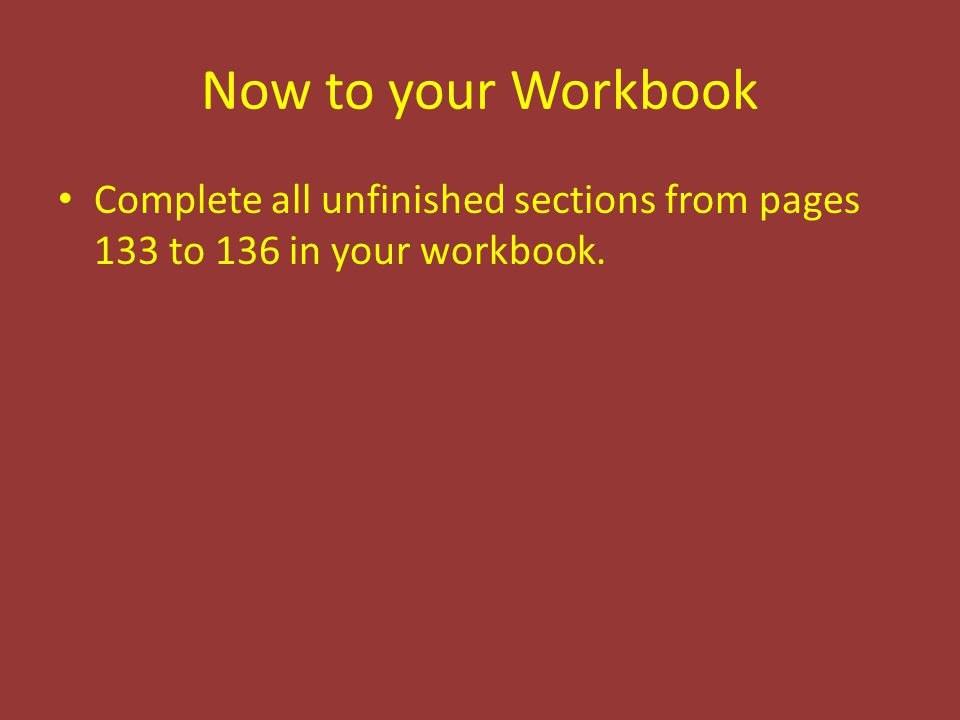Complete all unfinished sections from pages 133 to 136 in your workbook.
