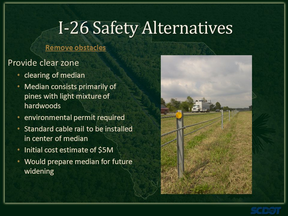 I-26 Safety Alternatives Cable would be required for both directions of I-26 Initial cost estimate of $10M Considerable maintenance, repair and traffic impact concerns Shield Obstacles High tension cable rail only feasible option due to close distance of trees and existing shoulder slopes
