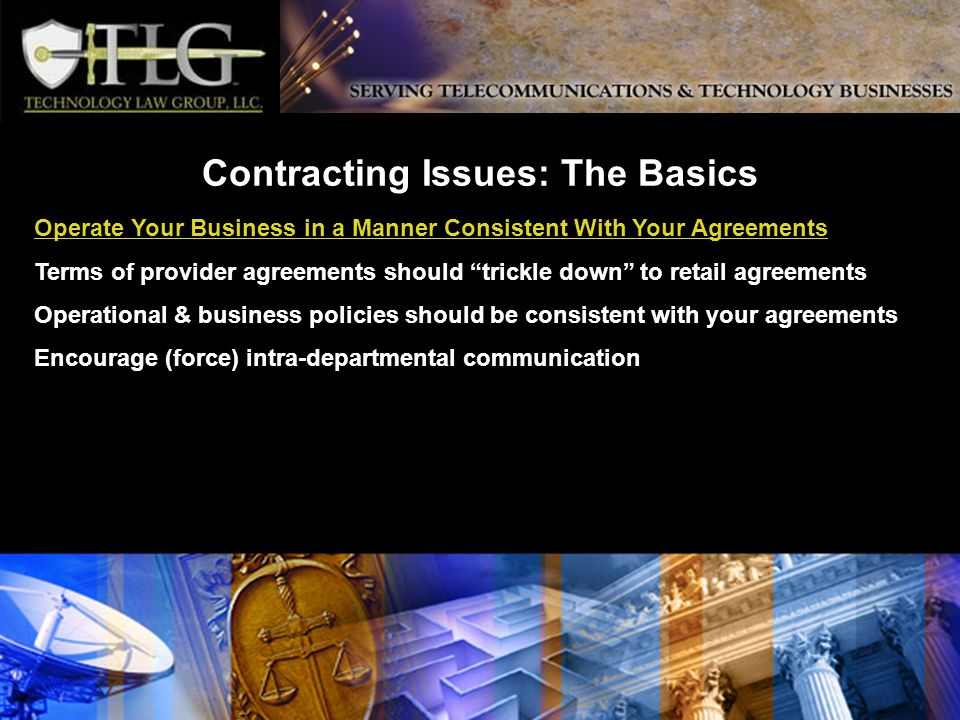 Contracting Issues: The Basics Operate Your Business in a Manner Consistent With Your Agreements Terms of provider agreements should trickle down to retail agreements Operational & business policies should be consistent with your agreements Encourage (force) intra-departmental communication