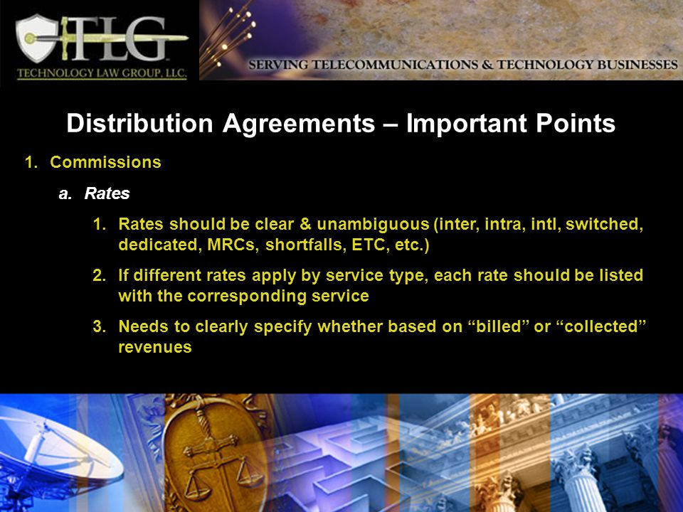 Distribution Agreements – Important Points 1.Commissions a.Rates 1.Rates should be clear & unambiguous (inter, intra, intl, switched, dedicated, MRCs, shortfalls, ETC, etc.) 2.If different rates apply by service type, each rate should be listed with the corresponding service 3.Needs to clearly specify whether based on billed or collected revenues
