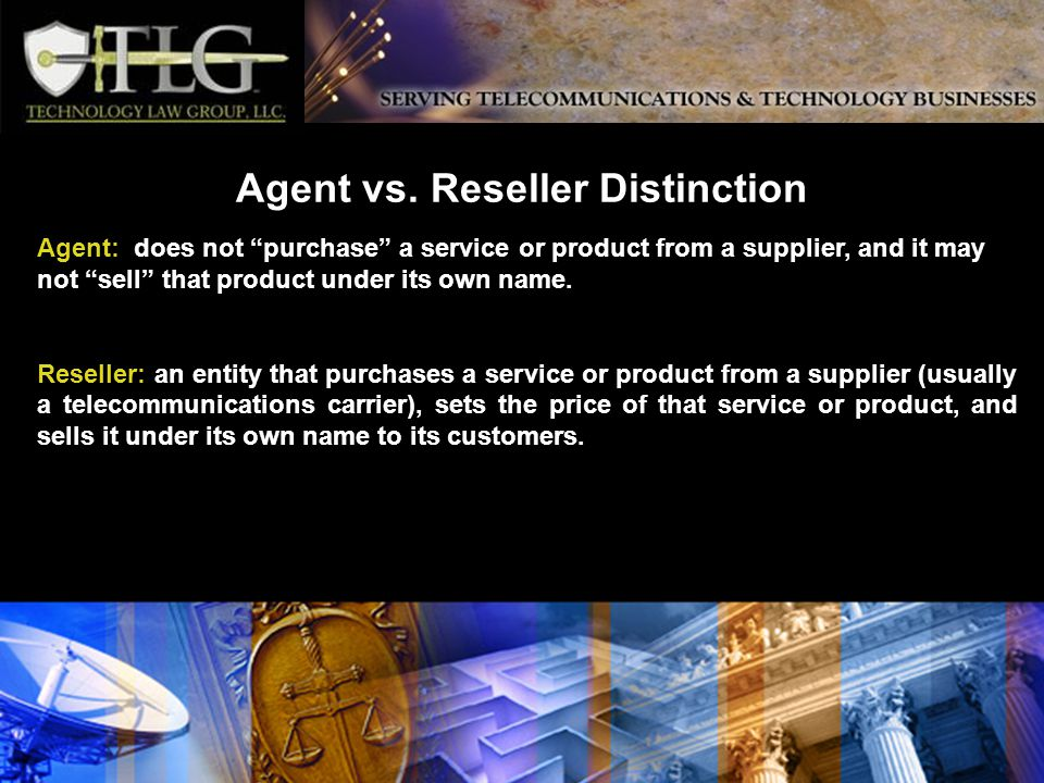 Agent vs. Reseller Distinction Agent: does not purchase a service or product from a supplier, and it may not sell that product under its own name. Res