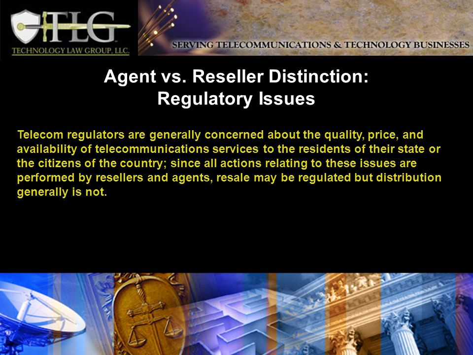Telecom regulators are generally concerned about the quality, price, and availability of telecommunications services to the residents of their state or the citizens of the country; since all actions relating to these issues are performed by resellers and agents, resale may be regulated but distribution generally is not.