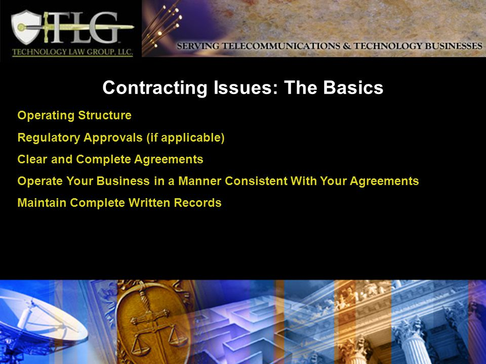 Contracting Issues: The Basics Operating Structure Regulatory Approvals (if applicable) Clear and Complete Agreements Operate Your Business in a Manner Consistent With Your Agreements Maintain Complete Written Records