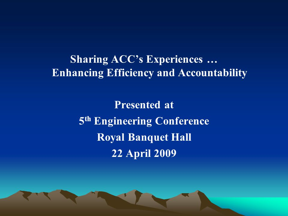 Sharing ACCs Experiences … Enhancing Efficiency and Accountability Presented at 5 th Engineering Conference Royal Banquet Hall 22 April 2009