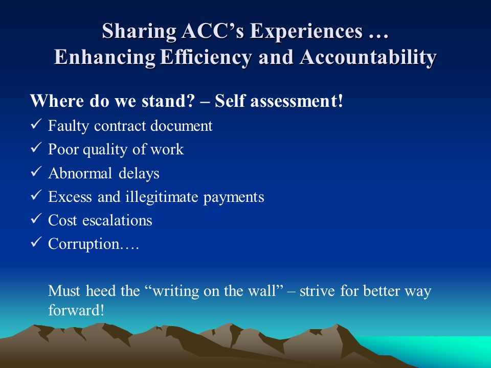 Sharing ACCs Experiences … Enhancing Efficiency and Accountability Where do we stand? – Self assessment! Faulty contract document Poor quality of work