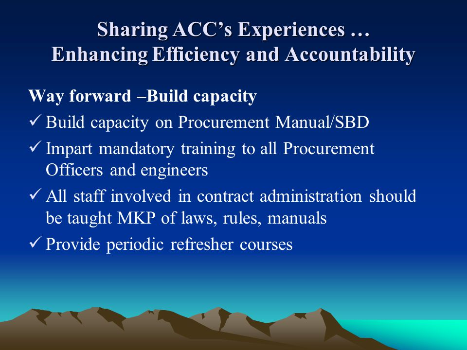 Sharing ACCs Experiences … Enhancing Efficiency and Accountability Way forward –Build capacity Build capacity on Procurement Manual/SBD Impart mandato
