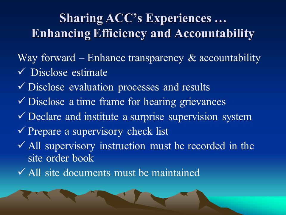 Sharing ACCs Experiences … Enhancing Efficiency and Accountability Way forward – Enhance transparency & accountability Disclose estimate Disclose eval